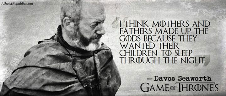 Mothers and Fathers Made Up Gods - Game Of Thrones