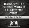Blasphemy: The Selected Works of a Blaspheming Atheist - Michael Sherlock