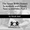 The Issue With (Some) Scientists and (Most) Non-scientists: Part 1