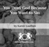 You Deny God Because You Want to Sin - Karen Loethen