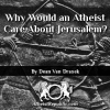 Why Would an Atheist Care About Jerusalem?