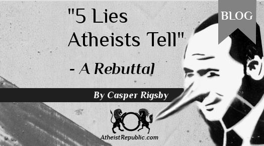 """""""5 Lies Atheist Tell"""" - A Rebuttal"""