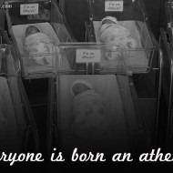 Everyone is Born an Atheist