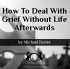 How To Deal With Grief Without Life Afterwards